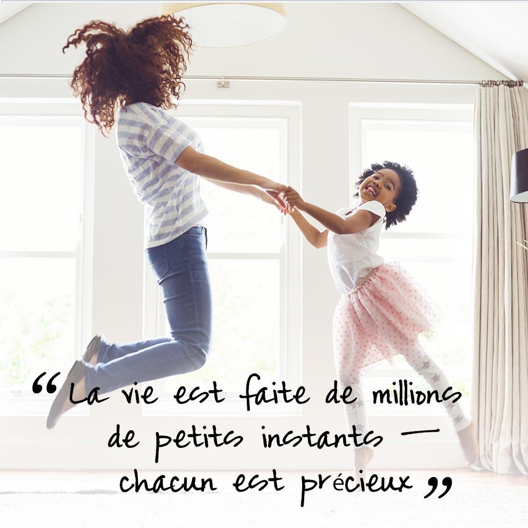 La vie est faite de millions de petits instants – chacun est précieux